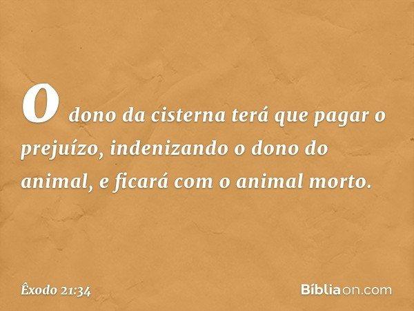 o dono da cisterna terá que pagar o prejuízo, indenizando o dono do animal, e ficará com o animal morto. -- Êxodo 21:34
