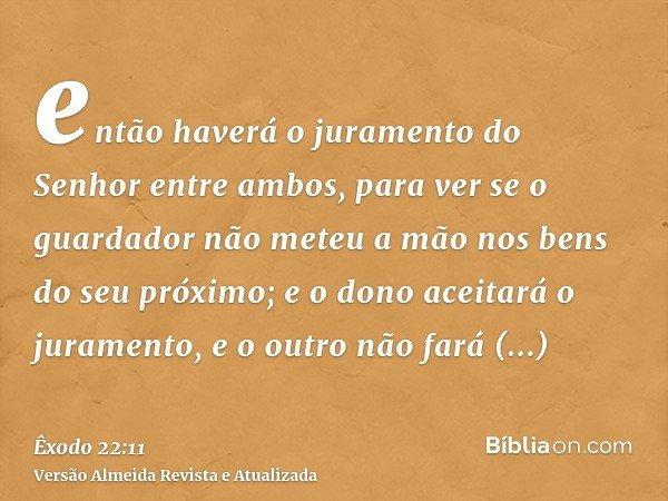 então haverá o juramento do Senhor entre ambos, para ver se o guardador não meteu a mão nos bens do seu próximo; e o dono aceitará o juramento, e o outro não fa