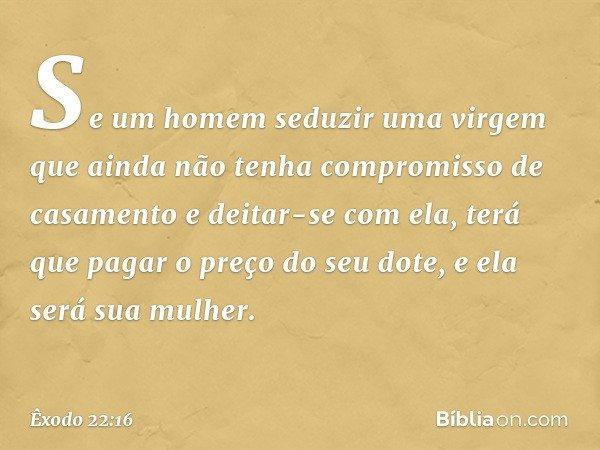 """""""Se um homem seduzir uma virgem que ainda não tenha compromisso de casamento e deitar-se com ela, terá que pagar o preço do seu dote, e ela será sua mulher. --"""