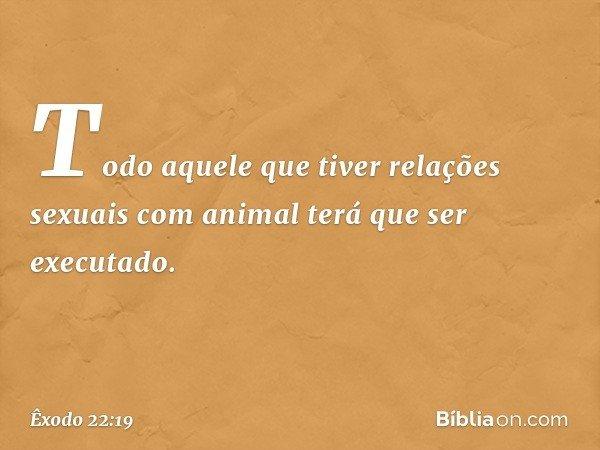 """""""Todo aquele que tiver relações sexuais com animal terá que ser executado. -- Êxodo 22:19"""