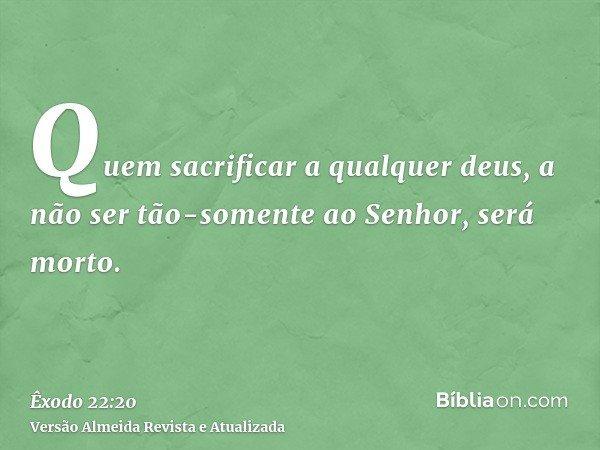 Quem sacrificar a qualquer deus, a não ser tão-somente ao Senhor, será morto.