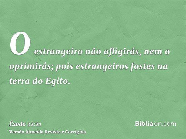 O estrangeiro não afligirás, nem o oprimirás; pois estrangeiros fostes na terra do Egito.
