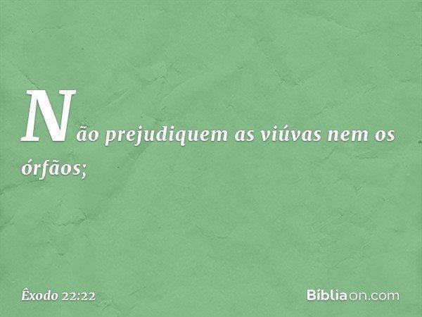 """""""Não prejudiquem as viúvas nem os órfãos; -- Êxodo 22:22"""