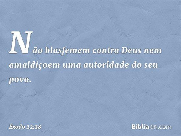 """""""Não blasfemem contra Deus nem amaldiçoem uma autoridade do seu povo. -- Êxodo 22:28"""
