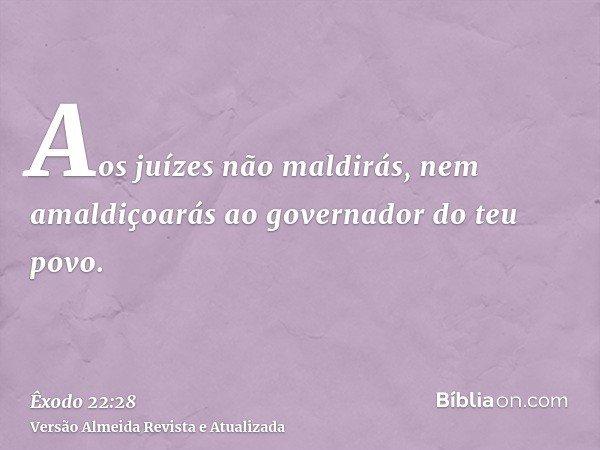 Aos juízes não maldirás, nem amaldiçoarás ao governador do teu povo.