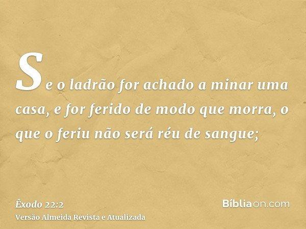 Se o ladrão for achado a minar uma casa, e for ferido de modo que morra, o que o feriu não será réu de sangue;