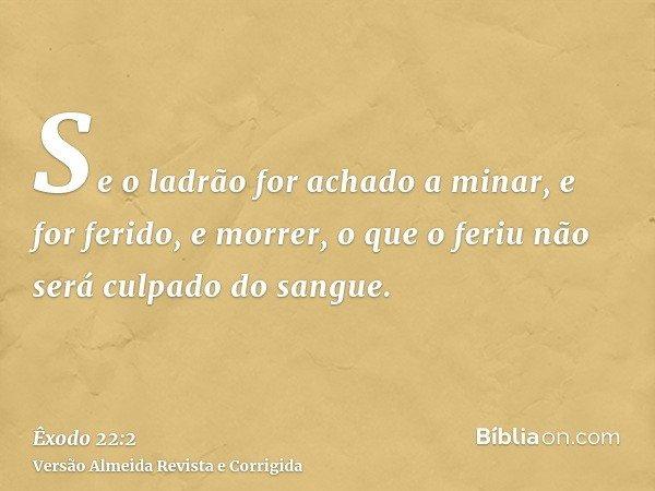 Se o ladrão for achado a minar, e for ferido, e morrer, o que o feriu não será culpado do sangue.