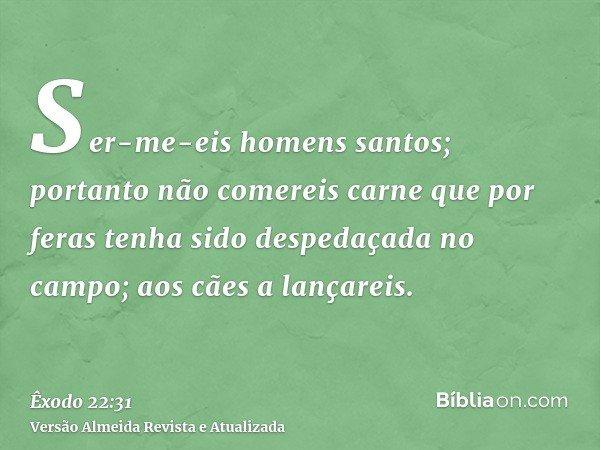 Ser-me-eis homens santos; portanto não comereis carne que por feras tenha sido despedaçada no campo; aos cães a lançareis.