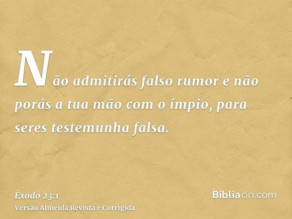 Não admitirás falso rumor e não porás a tua mão com o ímpio, para seres testemunha falsa.