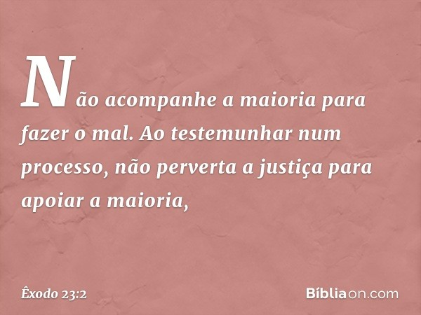 """""""Não acompanhe a maioria para fazer o mal. Ao testemunhar num processo, não perverta a justiça para apoiar a maioria, -- Êxodo 23:2"""