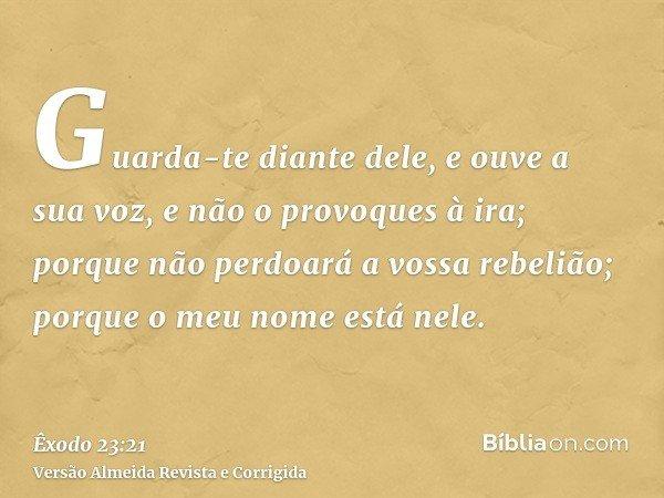Guarda-te diante dele, e ouve a sua voz, e não o provoques à ira; porque não perdoará a vossa rebelião; porque o meu nome está nele.