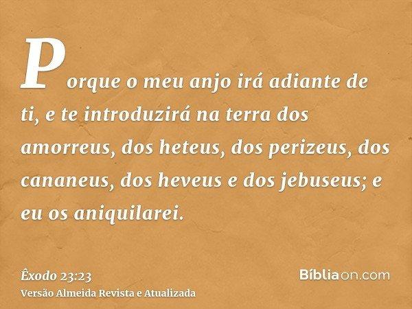 Porque o meu anjo irá adiante de ti, e te introduzirá na terra dos amorreus, dos heteus, dos perizeus, dos cananeus, dos heveus e dos jebuseus; e eu os aniquila