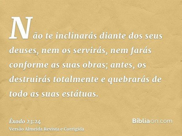 Não te inclinarás diante dos seus deuses, nem os servirás, nem farás conforme as suas obras; antes, os destruirás totalmente e quebrarás de todo as suas estátua