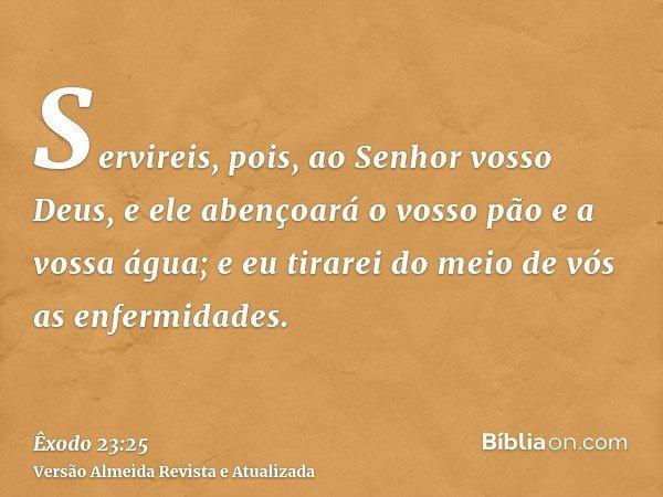 Servireis, pois, ao Senhor vosso Deus, e ele abençoará o vosso pão e a vossa água; e eu tirarei do meio de vós as enfermidades.