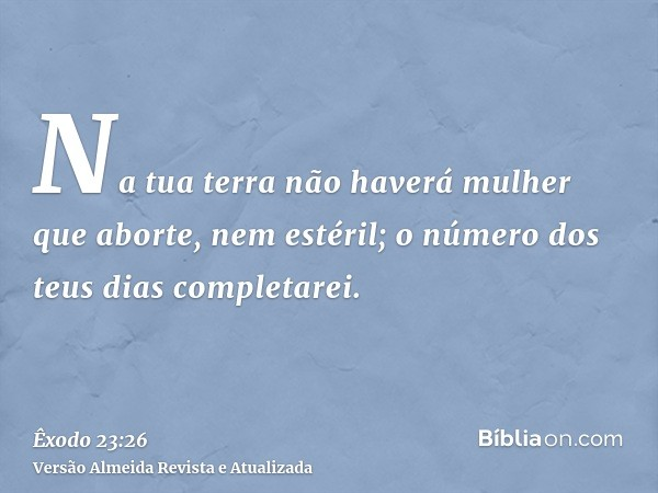 Na tua terra não haverá mulher que aborte, nem estéril; o número dos teus dias completarei.