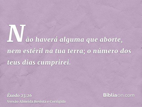 Não haverá alguma que aborte, nem estéril na tua terra; o número dos teus dias cumprirei.