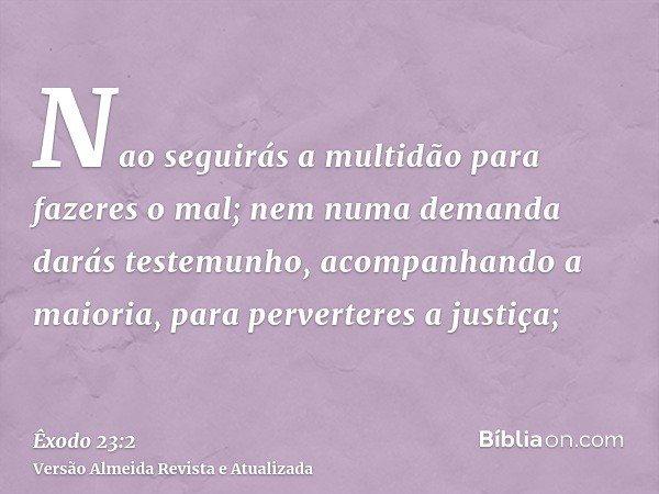 Nao seguirás a multidão para fazeres o mal; nem numa demanda darás testemunho, acompanhando a maioria, para perverteres a justiça;