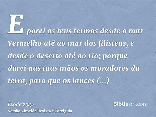E porei os teus termos desde o mar Vermelho até ao mar dos filisteus, e desde o deserto até ao rio; porque darei nas tuas mãos os moradores da terra, para que o