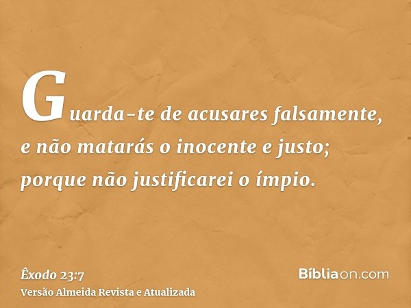 Guarda-te de acusares falsamente, e não matarás o inocente e justo; porque não justificarei o ímpio.