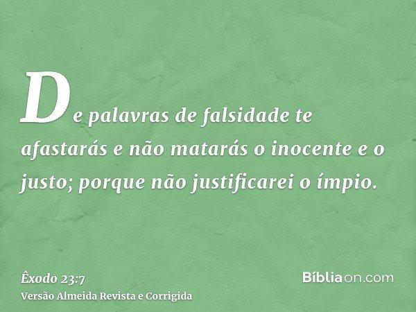 De palavras de falsidade te afastarás e não matarás o inocente e o justo; porque não justificarei o ímpio.