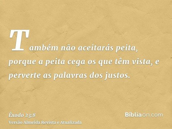 Também não aceitarás peita, porque a peita cega os que têm vista, e perverte as palavras dos justos.