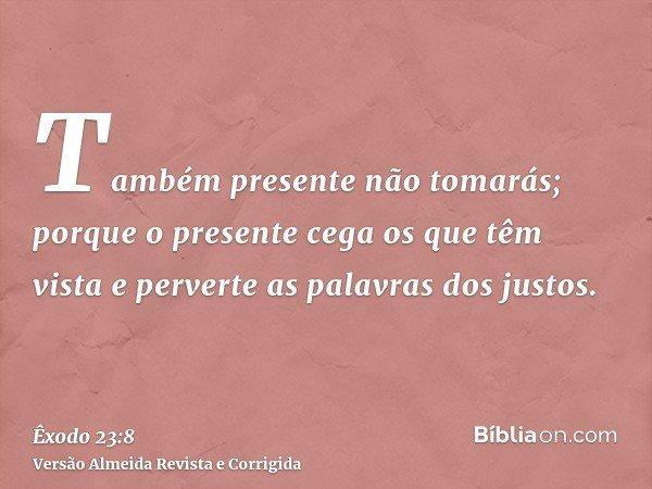 Também presente não tomarás; porque o presente cega os que têm vista e perverte as palavras dos justos.