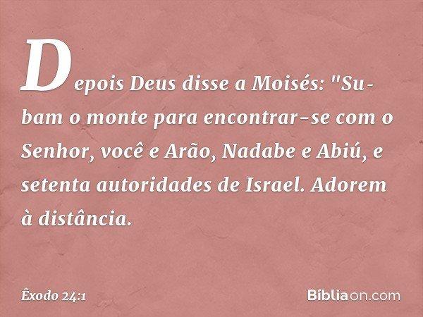 """Depois Deus disse a Moisés: """"Subam o monte para encontrar-se com o Senhor, você e Arão, Nadabe e Abiú, e setenta autoridades de Israel. Adorem à distância. --"""