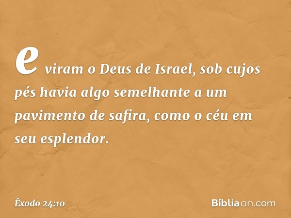 e viram o Deus de Israel, sob cujos pés havia algo semelhante a um pavimento de safira, como o céu em seu esplendor. -- Êxodo 24:10