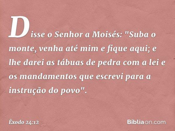 """Disse o Senhor a Moisés: """"Suba o monte, venha até mim e fique aqui; e lhe darei as tábuas de pedra com a lei e os mandamentos que escrevi para a instrução do p"""