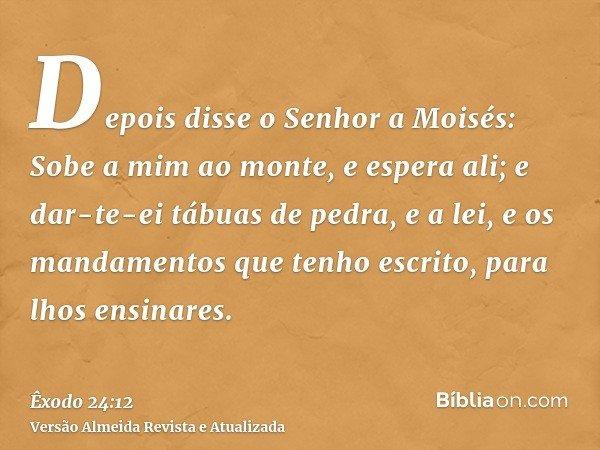 Depois disse o Senhor a Moisés: Sobe a mim ao monte, e espera ali; e dar-te-ei tábuas de pedra, e a lei, e os mandamentos que tenho escrito, para lhos ensinares