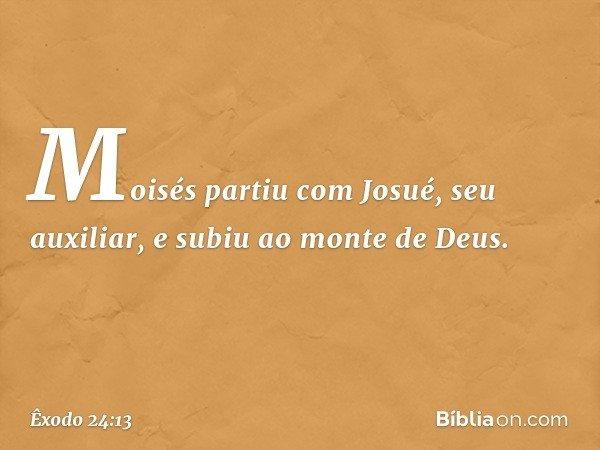 Moisés partiu com Josué, seu auxiliar, e subiu ao monte de Deus. -- Êxodo 24:13