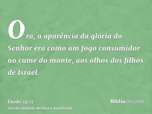 Ora, a aparência da glória do Senhor era como um fogo consumidor no cume do monte, aos olhos dos filhos de Israel.