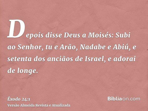 Depois disse Deus a Moisés: Subi ao Senhor, tu e Arão, Nadabe e Abiú, e setenta dos anciãos de Israel, e adorai de longe.