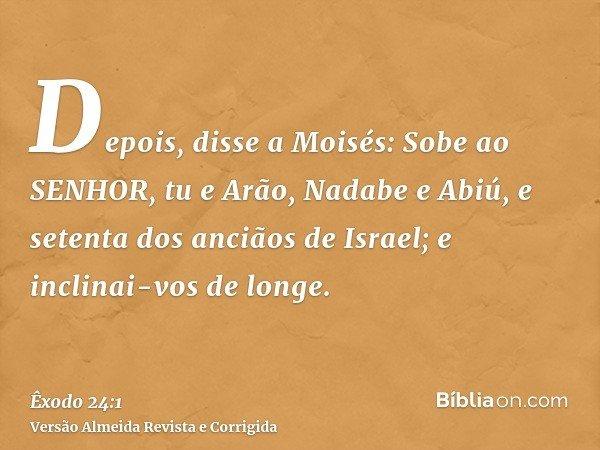Depois, disse a Moisés: Sobe ao SENHOR, tu e Arão, Nadabe e Abiú, e setenta dos anciãos de Israel; e inclinai-vos de longe.