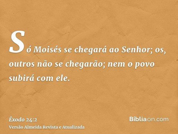 Só Moisés se chegará ao Senhor; os, outros não se chegarão; nem o povo subirá com ele.