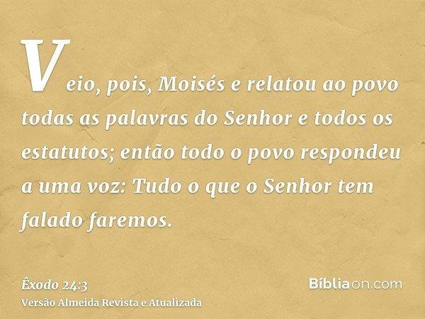 Veio, pois, Moisés e relatou ao povo todas as palavras do Senhor e todos os estatutos; então todo o povo respondeu a uma voz: Tudo o que o Senhor tem falado far