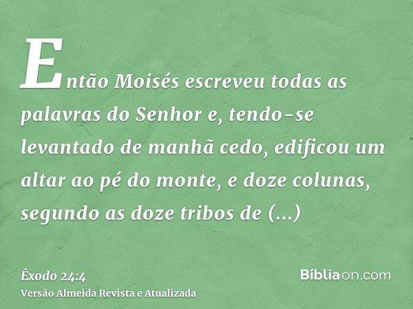 Então Moisés escreveu todas as palavras do Senhor e, tendo-se levantado de manhã cedo, edificou um altar ao pé do monte, e doze colunas, segundo as doze tribos
