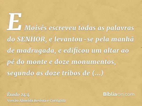 E Moisés escreveu todas as palavras do SENHOR, e levantou-se pela manhã de madrugada, e edificou um altar ao pé do monte e doze monumentos, segundo as doze trib