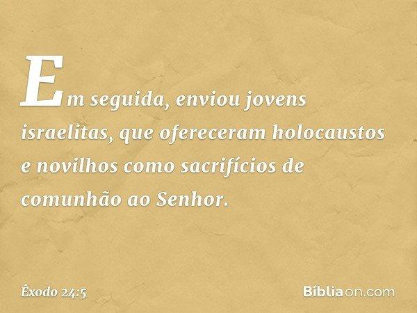 Em seguida, enviou jovens israelitas, que ofereceram holocaustos e novilhos como sacrifícios de comunhão ao Senhor. -- Êxodo 24:5