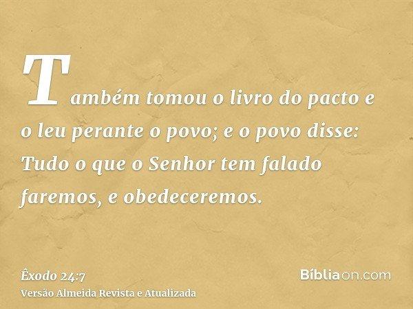 Também tomou o livro do pacto e o leu perante o povo; e o povo disse: Tudo o que o Senhor tem falado faremos, e obedeceremos.