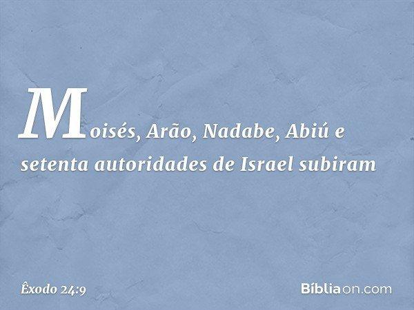 Moisés, Arão, Nadabe, Abiú e setenta autoridades de Israel subiram -- Êxodo 24:9