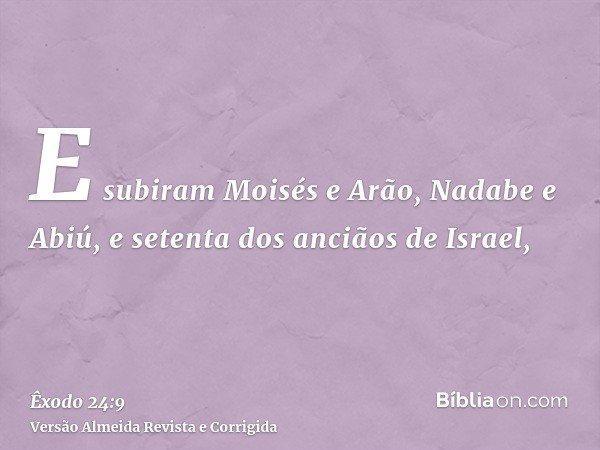 E subiram Moisés e Arão, Nadabe e Abiú, e setenta dos anciãos de Israel,