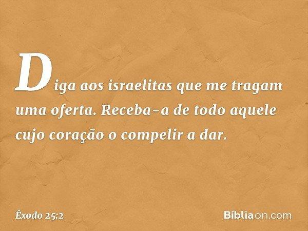 """""""Diga aos israelitas que me tragam uma oferta. Receba-a de todo aquele cujo coração o compelir a dar. -- Êxodo 25:2"""