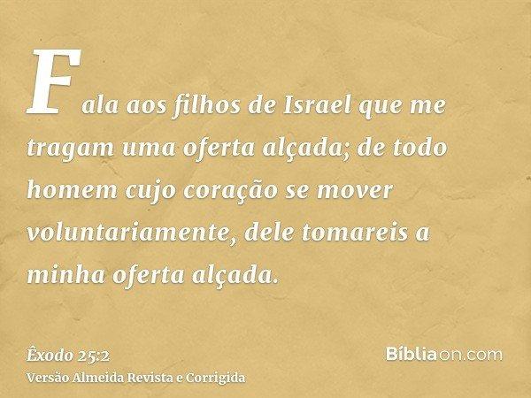 Fala aos filhos de Israel que me tragam uma oferta alçada; de todo homem cujo coração se mover voluntariamente, dele tomareis a minha oferta alçada.