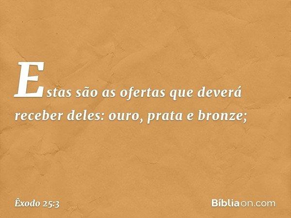 Estas são as ofertas que deverá receber deles: ouro, prata e bronze; -- Êxodo 25:3