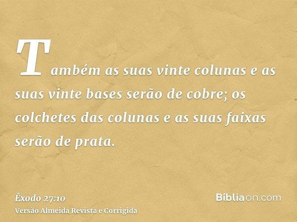 Também as suas vinte colunas e as suas vinte bases serão de cobre; os colchetes das colunas e as suas faixas serão de prata.