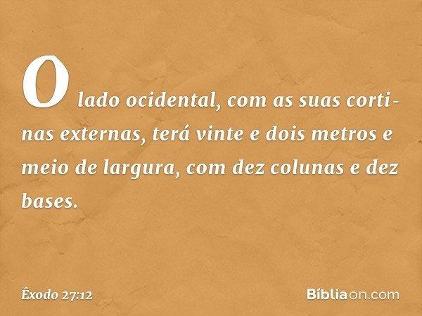 """""""O lado ocidental, com as suas cortinas externas, terá vinte e dois metros e meio de largura, com dez colunas e dez bases. -- Êxodo 27:12"""