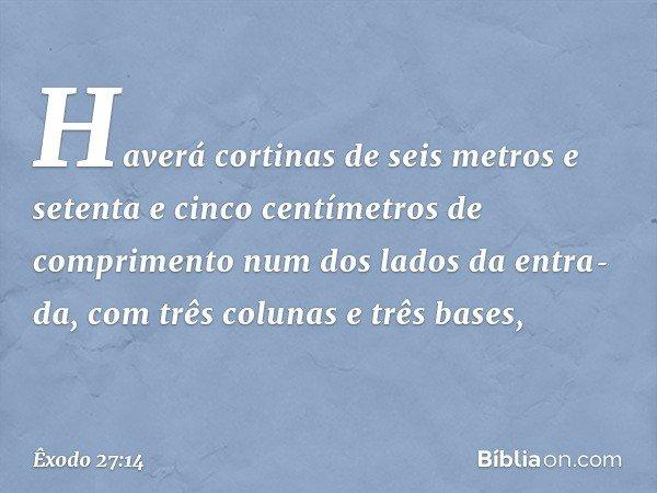 Haverá cortinas de seis metros e setenta e cinco centímetros de comprimento num dos lados da entrada, com três colunas e três bases, -- Êxodo 27:14