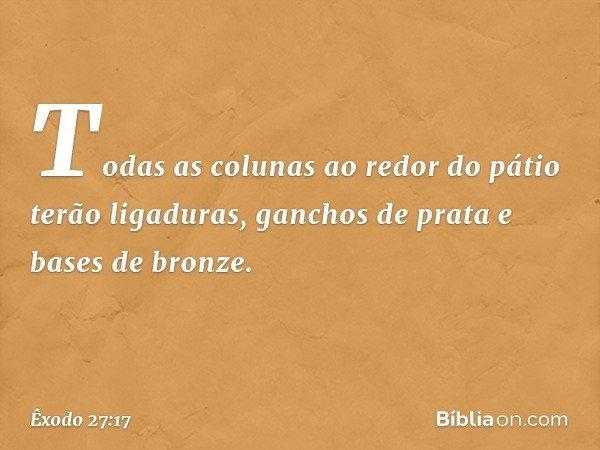 Todas as colunas ao redor do pátio terão ligaduras, ganchos de prata e bases de bronze. -- Êxodo 27:17