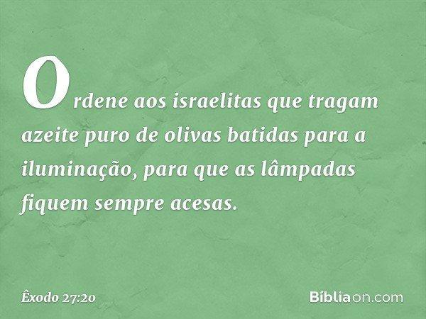"""""""Ordene aos israelitas que tragam azeite puro de olivas batidas para a iluminação, para que as lâmpadas fiquem sempre acesas. -- Êxodo 27:20"""